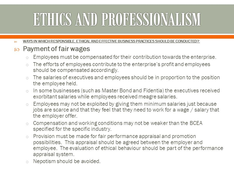  WAYS IN WHICH RESPONSIBLE, ETHICAL AND EFFECTIVE BUSINESS PRACTICES SHOULD BE CONDUCTED?:  Payment of fair wages o Employees must be compensated fo