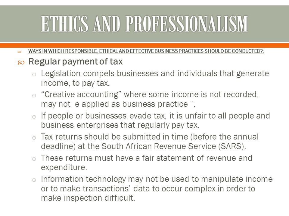  WAYS IN WHICH RESPONSIBLE, ETHICAL AND EFFECTIVE BUSINESS PRACTICES SHOULD BE CONDUCTED?:  Regular payment of tax o Legislation compels businesses