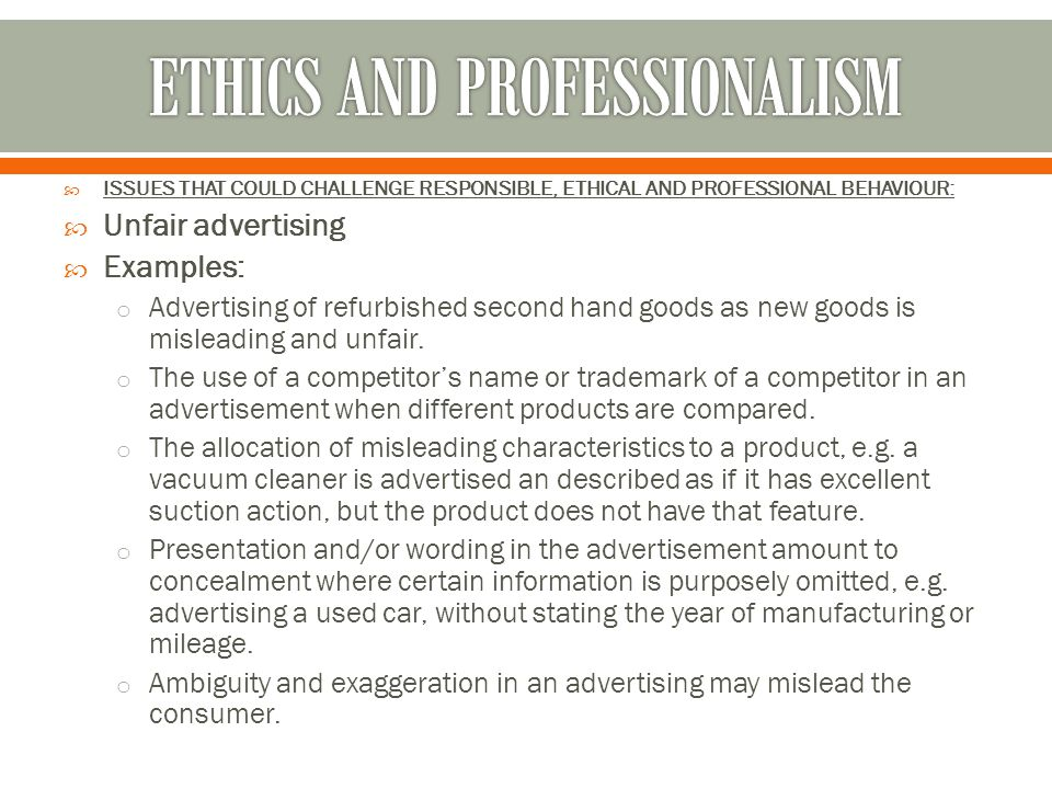  ISSUES THAT COULD CHALLENGE RESPONSIBLE, ETHICAL AND PROFESSIONAL BEHAVIOUR:  Unfair advertising  Examples: o Advertising of refurbished second ha