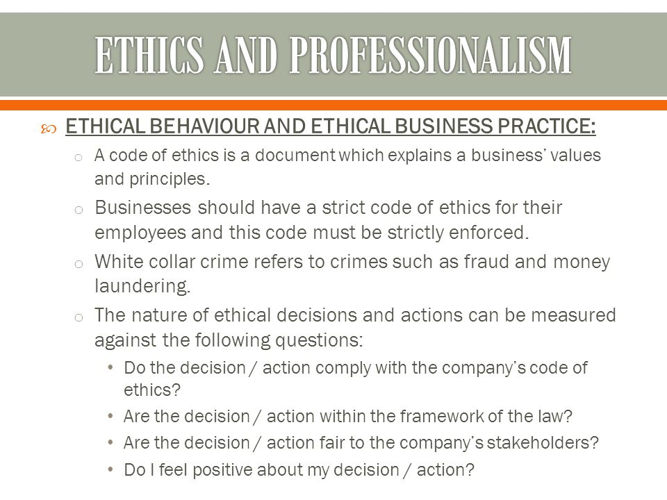  ETHICAL BEHAVIOUR AND ETHICAL BUSINESS PRACTICE: o A code of ethics is a document which explains a business' values and principles. o Businesses sho