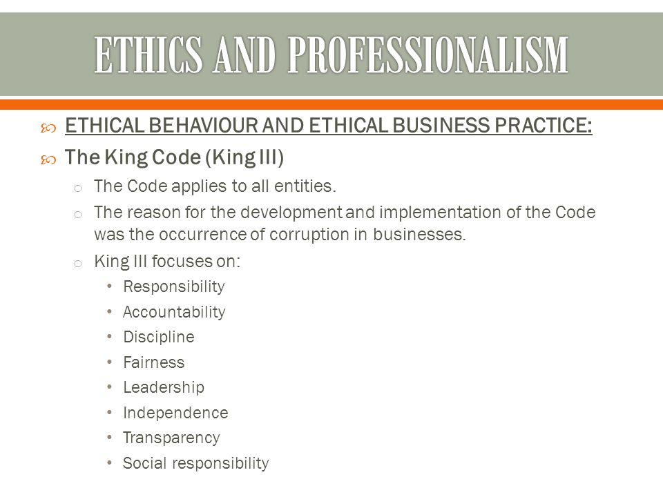  ETHICAL BEHAVIOUR AND ETHICAL BUSINESS PRACTICE:  The King Code (King III) o The Code applies to all entities. o The reason for the development and