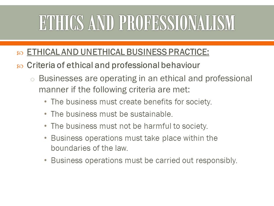  ETHICAL AND UNETHICAL BUSINESS PRACTICE:  Criteria of ethical and professional behaviour o Businesses are operating in an ethical and professional