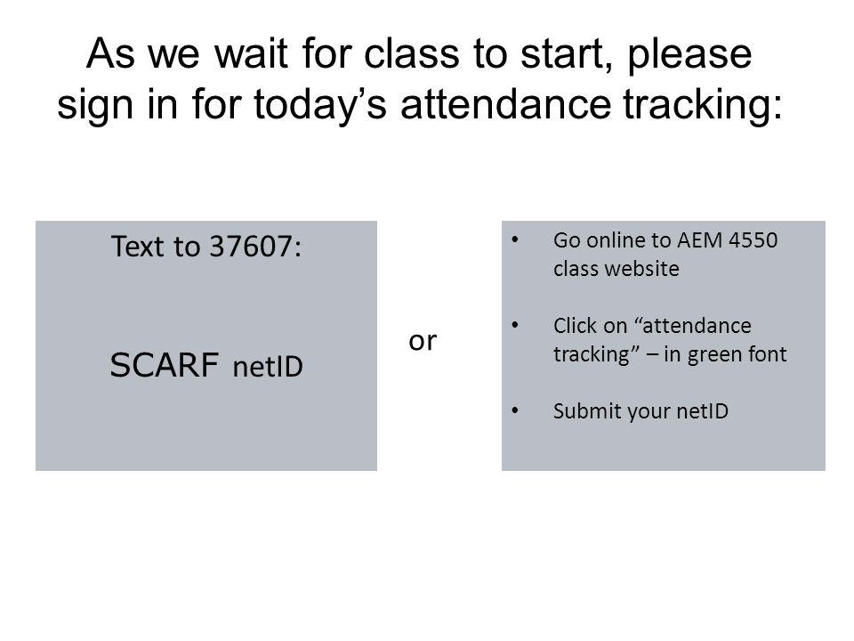 As we wait for class to start, please sign in for today's attendance tracking: Text to 37607: SCARF netID Go online to AEM 4550 class website Click on