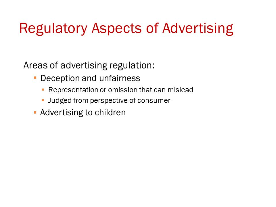 Regulatory Aspects of Advertising Areas of advertising regulation:  Deception and unfairness  Representation or omission that can mislead  Judged f