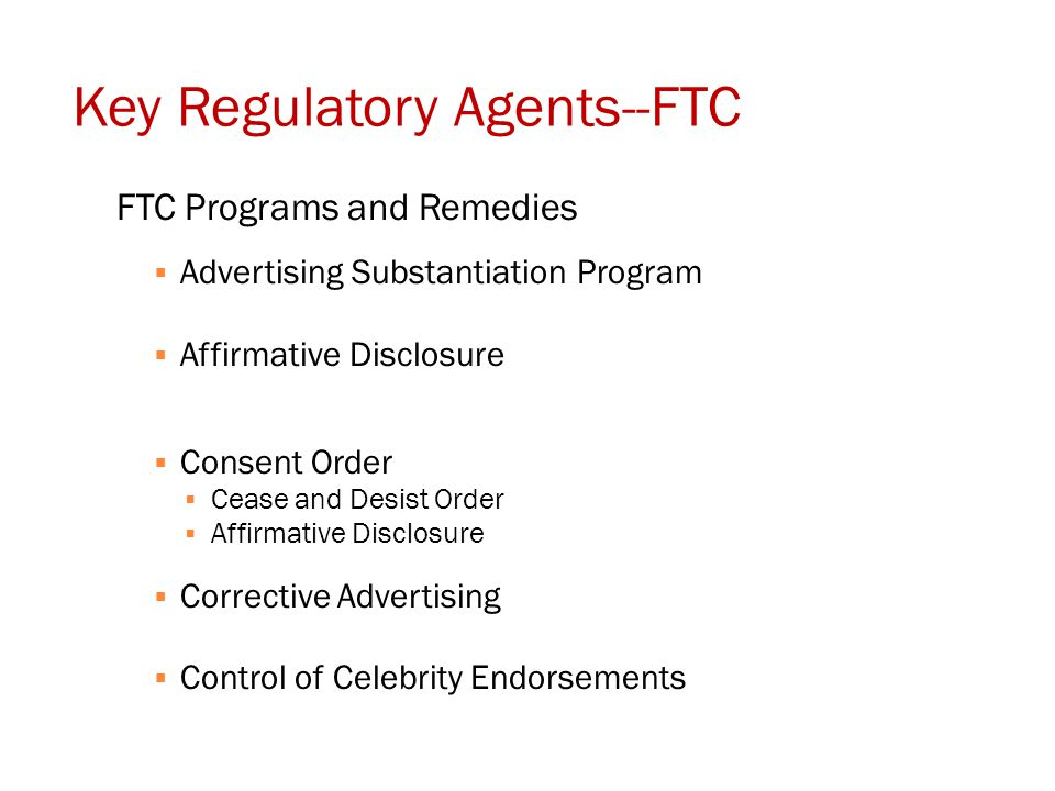 Key Regulatory Agents--FTC FTC Programs and Remedies  Advertising Substantiation Program  Affirmative Disclosure  Consent Order  Cease and Desist