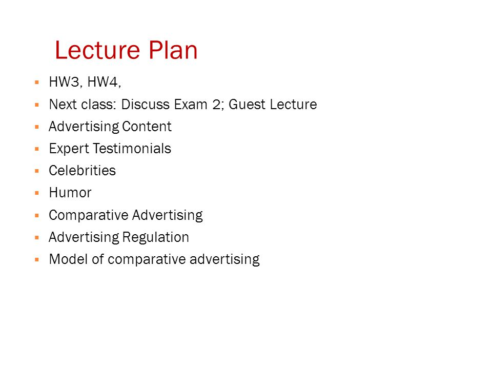 Lecture Plan  HW3, HW4,  Next class: Discuss Exam 2; Guest Lecture  Advertising Content  Expert Testimonials  Celebrities  Humor  Comparative A