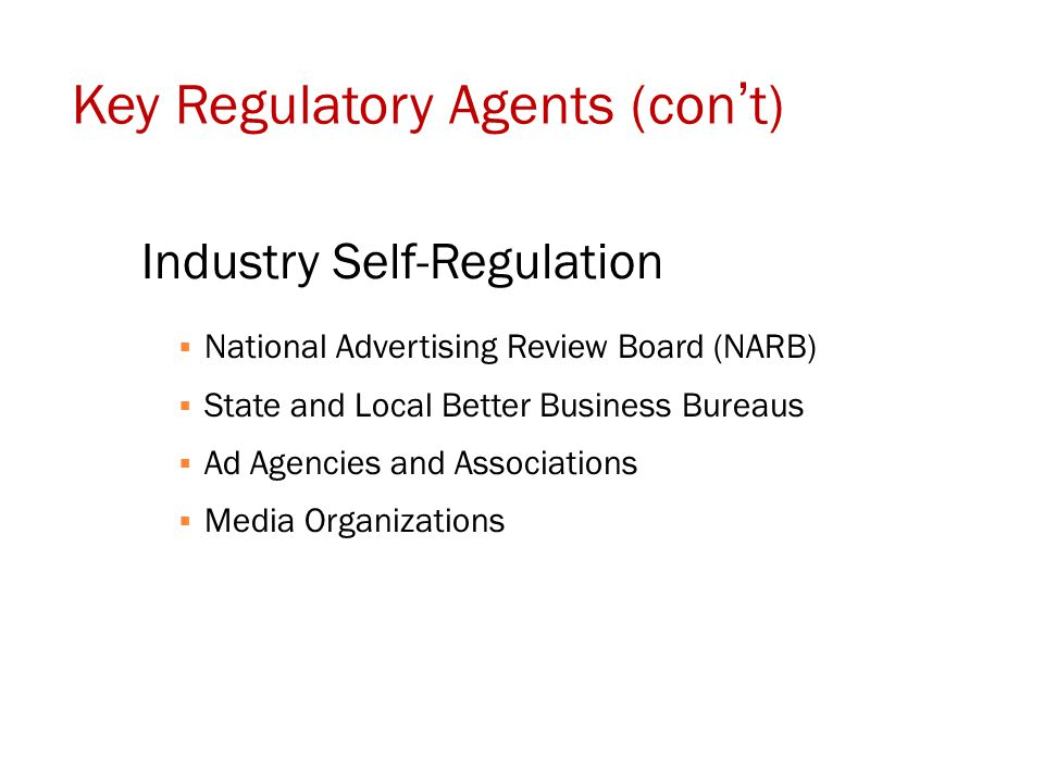 Key Regulatory Agents (con't) Industry Self-Regulation  National Advertising Review Board (NARB)  State and Local Better Business Bureaus  Ad Agenc