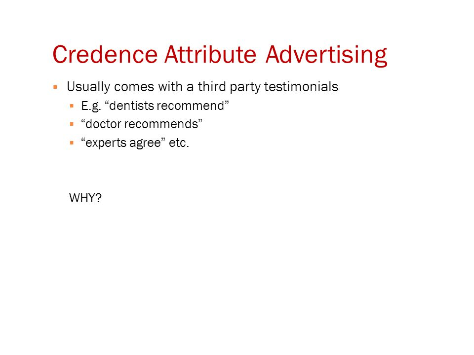 "Credence Attribute Advertising  Usually comes with a third party testimonials  E.g. ""dentists recommend""  ""doctor recommends""  ""experts agree"" etc"