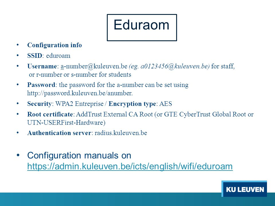 Eduraom Configuration info SSID: eduroam Username: a-number@kuleuven.be (eg. a0123456@kuleuven.be) for staff, or r-number or s-number for students Pas
