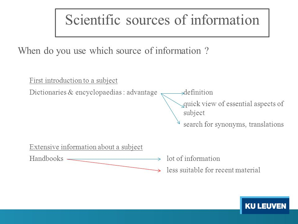 Scientific sources of information Specific information about a subject doctoral thesisdetailed accounts scientific article not found in handbooks less useful for current information Recent information about a subject scientific articlepreprints : reliable & up to date internet up to date not always equally reliable