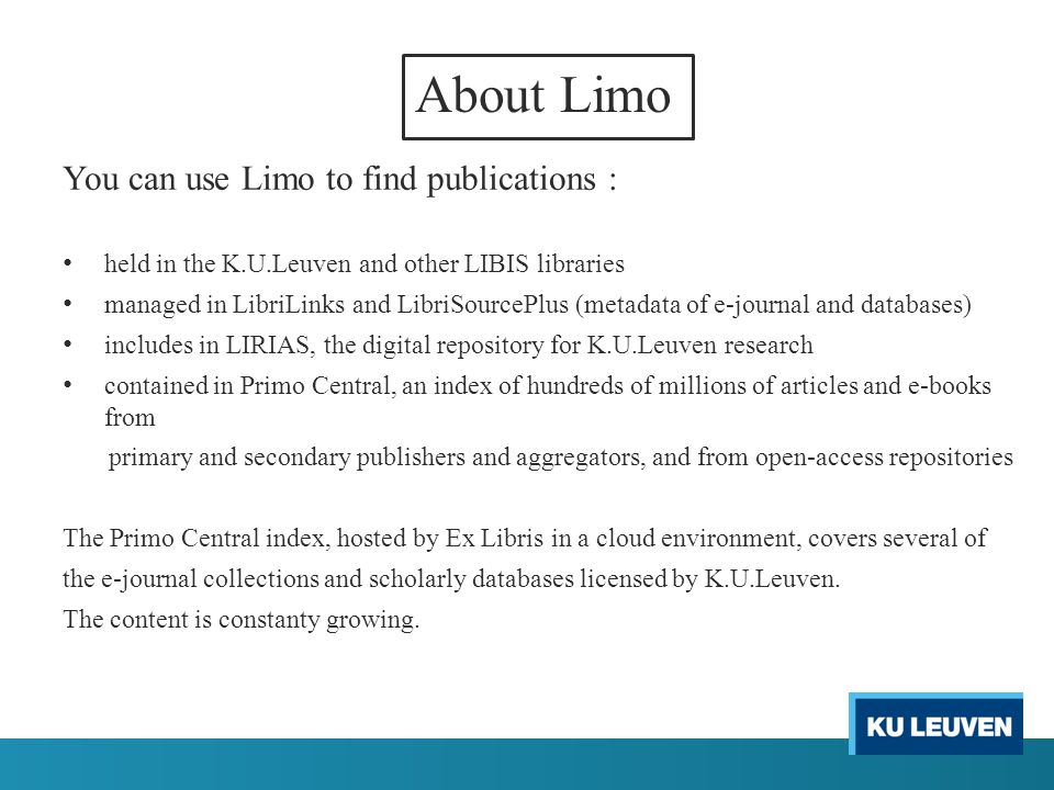 About Limo You can use Limo to find publications : held in the K.U.Leuven and other LIBIS libraries managed in LibriLinks and LibriSourcePlus (metadata of e-journal and databases) includes in LIRIAS, the digital repository for K.U.Leuven research contained in Primo Central, an index of hundreds of millions of articles and e-books from primary and secondary publishers and aggregators, and from open-access repositories The Primo Central index, hosted by Ex Libris in a cloud environment, covers several of the e-journal collections and scholarly databases licensed by K.U.Leuven.