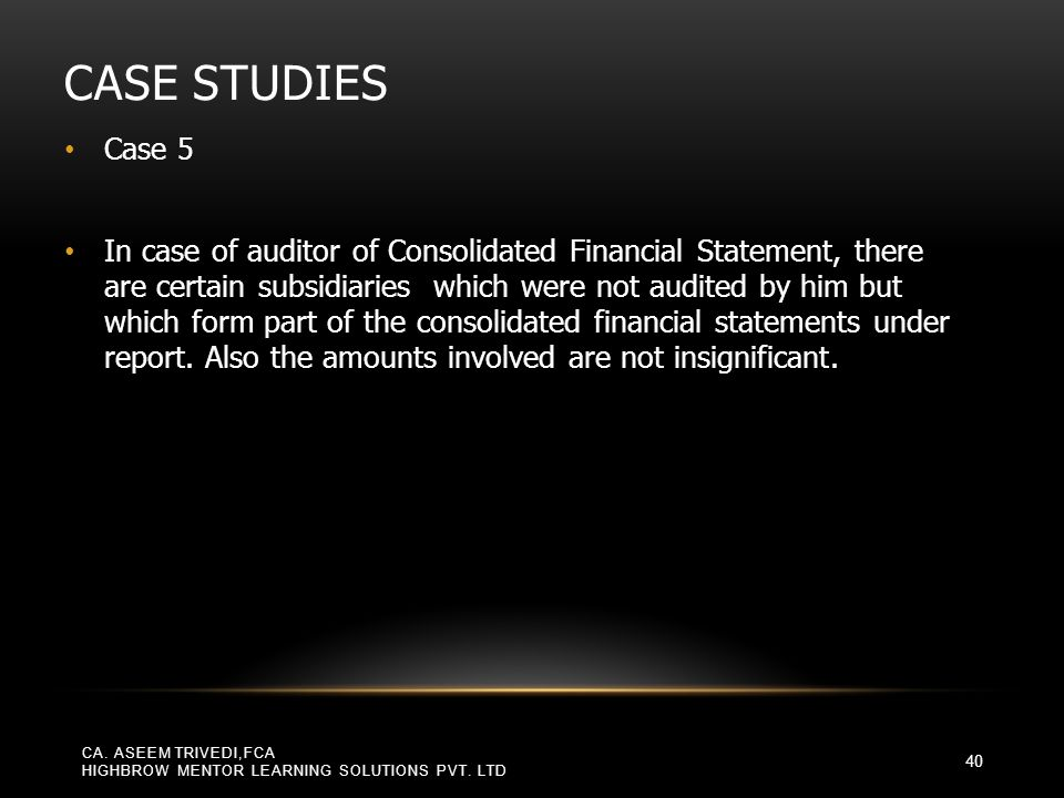 CASE STUDIES Case 5 In case of auditor of Consolidated Financial Statement, there are certain subsidiaries which were not audited by him but which for