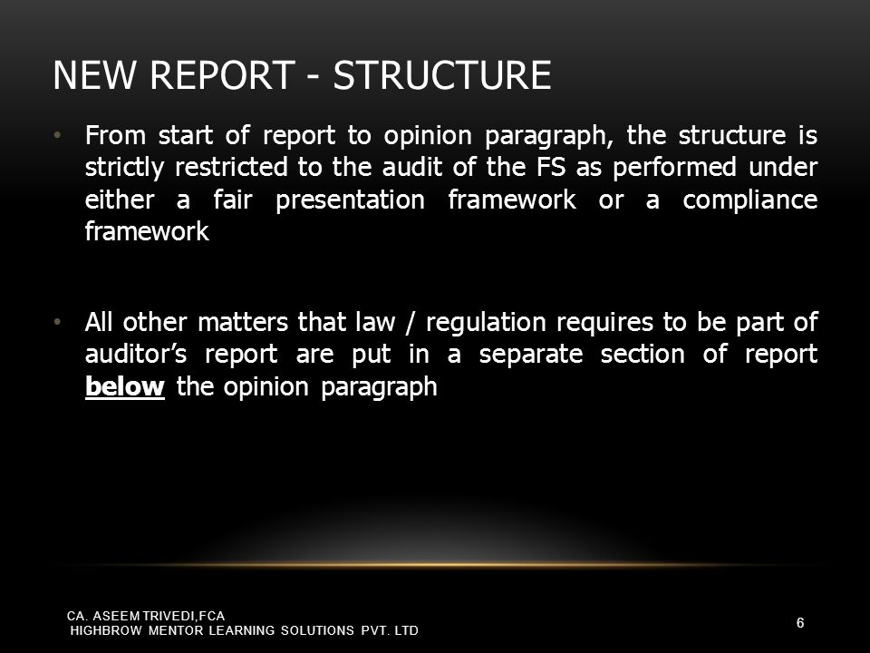 FORMAT PRESCRIBED BY LAW/ REGULATION SA 700 says that unless auditor's report contains, at a minimum, the basic elements of an auditor's report as per the auditing standards, it would cease to be credible, lack consistency and could mislead the user into making inappropriate business decisions – thereby exposing the auditor to significant risk SA 210 mandates that if the auditor does not have the ability to include relevant elements, such as the management's responsibility paragraph, the auditor's responsibility paragraph, etc., he may not refer to the audit having been done in accordance with the SAs or auditing standards generally applicable in India CA.