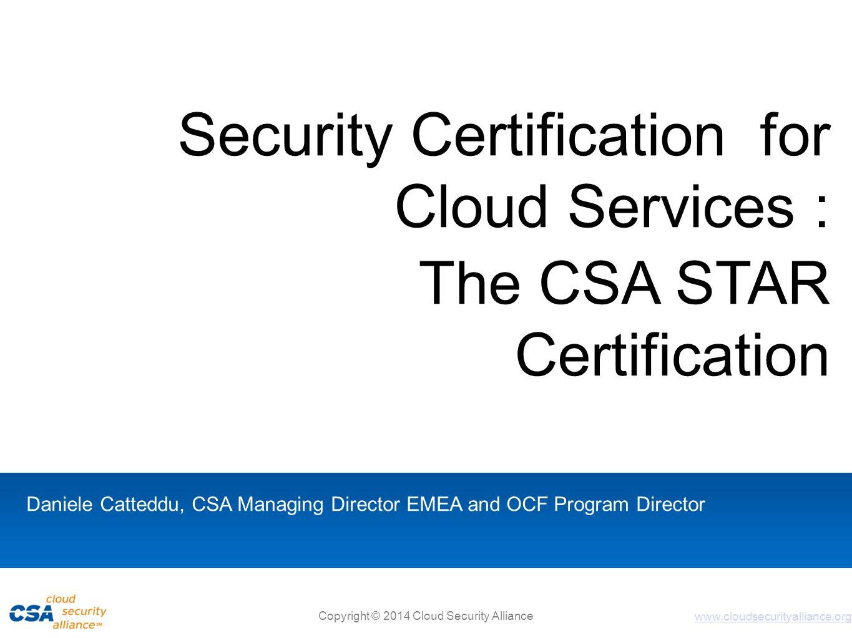 www.cloudsecurityalliance.org Copyright © 2014 Cloud Security Alliance Security Certification for Cloud Services : The CSA STAR Certification Daniele Catteddu, CSA Managing Director EMEA and OCF Program Director