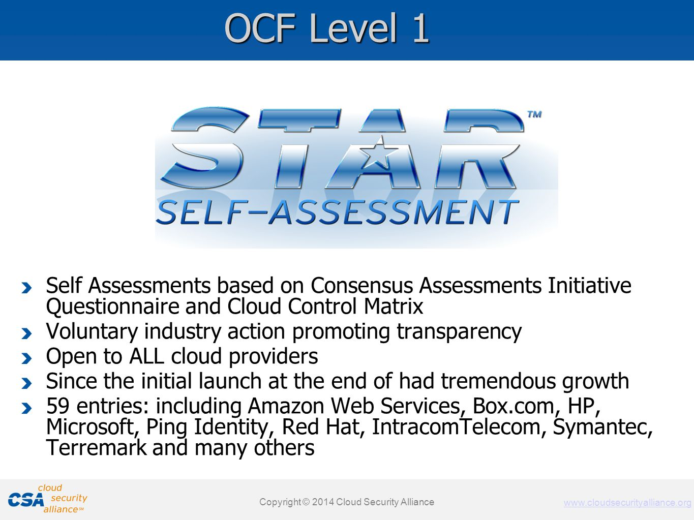 www.cloudsecurityalliance.org Copyright © 2011 Cloud Security Alliance www.cloudsecurityalliance.org Self Assessments based on Consensus Assessments Initiative Questionnaire and Cloud Control Matrix Voluntary industry action promoting transparency Open to ALL cloud providers Since the initial launch at the end of had tremendous growth 59 entries: including Amazon Web Services, Box.com, HP, Microsoft, Ping Identity, Red Hat, IntracomTelecom, Symantec, Terremark and many others Copyright © 2014 Cloud Security Alliance