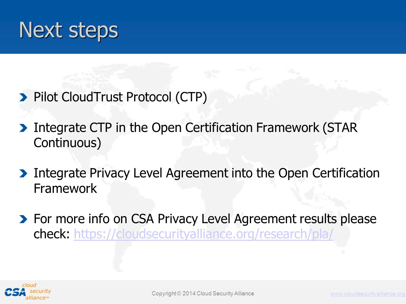 www.cloudsecurityalliance.org Copyright © 2011 Cloud Security Alliance www.cloudsecurityalliance.org Next steps Pilot CloudTrust Protocol (CTP) Integrate CTP in the Open Certification Framework (STAR Continuous) Integrate Privacy Level Agreement into the Open Certification Framework For more info on CSA Privacy Level Agreement results please check: https://cloudsecurityalliance.org/research/pla/https://cloudsecurityalliance.org/research/pla/ Copyright © 2014 Cloud Security Alliance