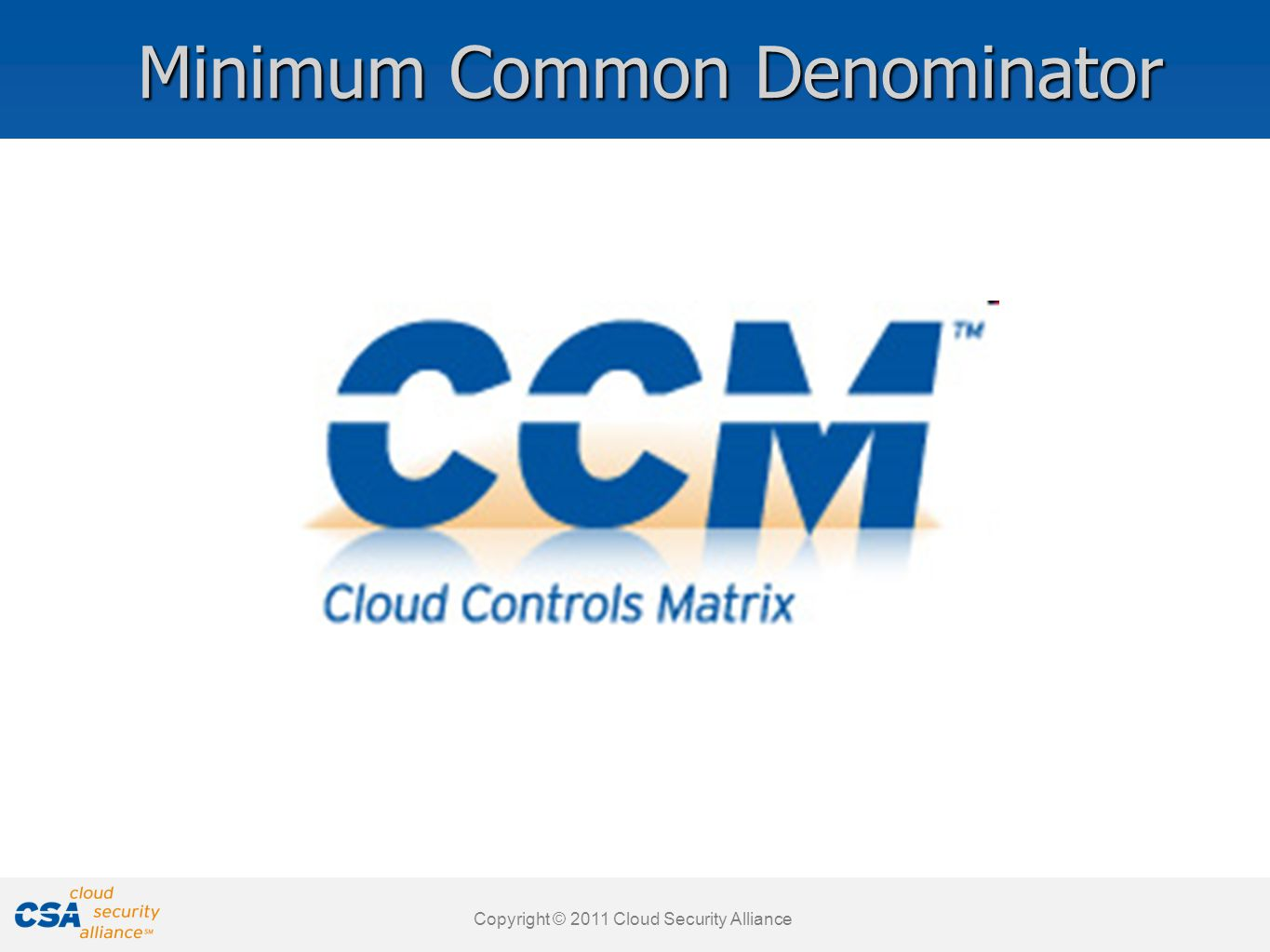 www.cloudsecurityalliance.org Copyright © 2011 Cloud Security Alliance www.cloudsecurityalliance.org Cloud Control Matrix Cloud specific: Security Control Framework designed with Cloud in mind Global effort: developed with the contribution of more than 500 subject matter experts Widely adopted by thousands of companies and Government Structured in 16 domains and 136 controls Ensure due care is taken in the cloud provider supply chain It is mapped against all the other relevant standards: ISO 27001, COBIT, HIPAA, NIST SP800-53, FedRamp, PCI, BITS, GAPP, Jericho Forum, NERC CIP, ENISA IAF, etc Flexible: It will be updated to keep pace with changes.