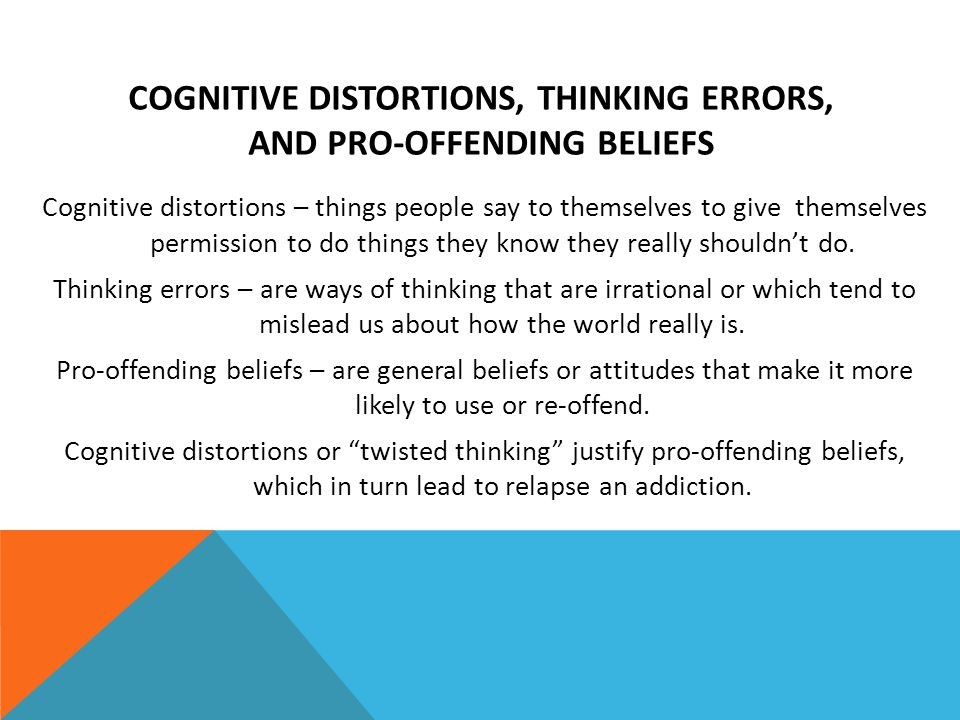 COGNITIVE DISTORTIONS, THINKING ERRORS, AND PRO-OFFENDING BELIEFS Cognitive distortions – things people say to themselves to give themselves permissio