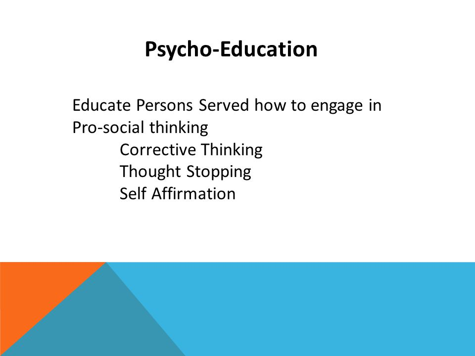 Psycho-Education Educate Persons Served how to engage in Pro-social thinking Corrective Thinking Thought Stopping Self Affirmation