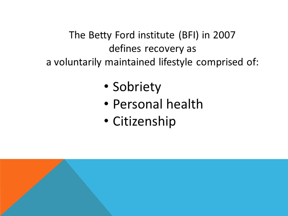 The Betty Ford institute (BFI) in 2007 defines recovery as a voluntarily maintained lifestyle comprised of: Sobriety Personal health Citizenship
