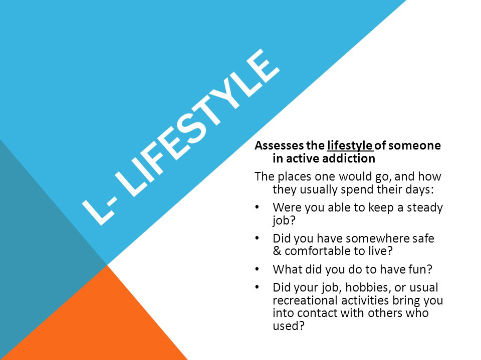 L- LIFESTYLE Assesses the lifestyle of someone in active addiction The places one would go, and how they usually spend their days: Were you able to ke