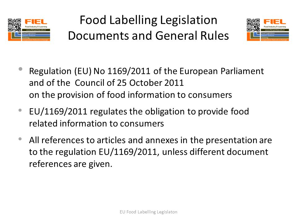 Food Labelling Legislation Documents and General Rules Regulation (EU) No 1169/2011 of the European Parliament and of the Council of 25 October 2011 on the provision of food information to consumers EU/1169/2011 regulates the obligation to provide food related information to consumers All references to articles and annexes in the presentation are to the regulation EU/1169/2011, unless different document references are given.