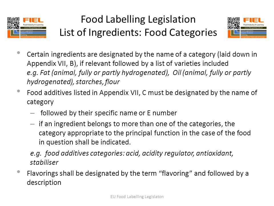 Food Labelling Legislation List of Ingredients: Food Categories Certain ingredients are designated by the name of a category (laid down in Appendix VII, B), if relevant followed by a list of varieties included e.g.