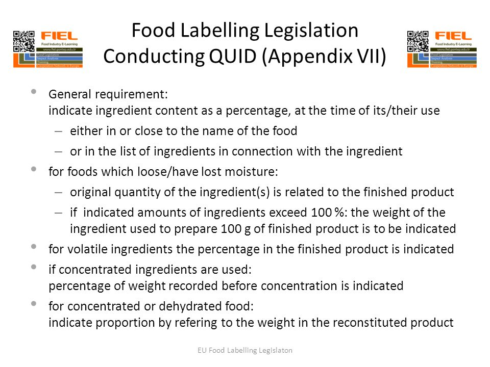 Food Labelling Legislation Conducting QUID (Appendix VII) General requirement: indicate ingredient content as a percentage, at the time of its/their use – either in or close to the name of the food – or in the list of ingredients in connection with the ingredient for foods which loose/have lost moisture: – original quantity of the ingredient(s) is related to the finished product – if indicated amounts of ingredients exceed 100 %: the weight of the ingredient used to prepare 100 g of finished product is to be indicated for volatile ingredients the percentage in the finished product is indicated if concentrated ingredients are used: percentage of weight recorded before concentration is indicated for concentrated or dehydrated food: indicate proportion by refering to the weight in the reconstituted product EU Food Labelling Legislaton