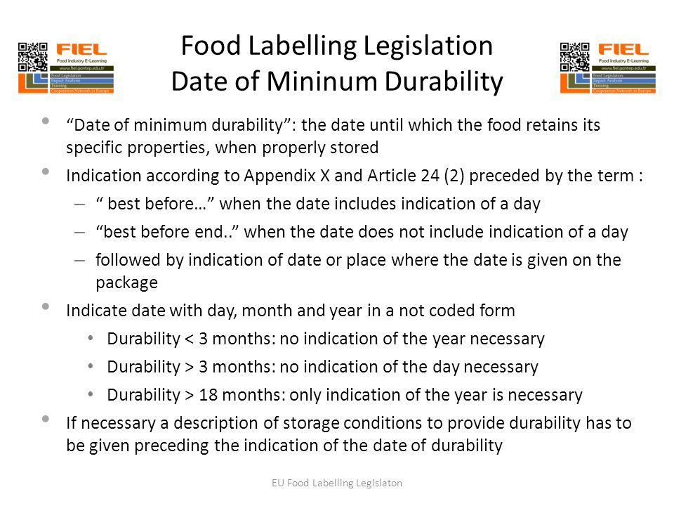 Food Labelling Legislation Date of Mininum Durability Date of minimum durability : the date until which the food retains its specific properties, when properly stored Indication according to Appendix X and Article 24 (2) preceded by the term : – best before… when the date includes indication of a day – best before end.. when the date does not include indication of a day – followed by indication of date or place where the date is given on the package Indicate date with day, month and year in a not coded form Durability < 3 months: no indication of the year necessary Durability > 3 months: no indication of the day necessary Durability > 18 months: only indication of the year is necessary If necessary a description of storage conditions to provide durability has to be given preceding the indication of the date of durability EU Food Labelling Legislaton