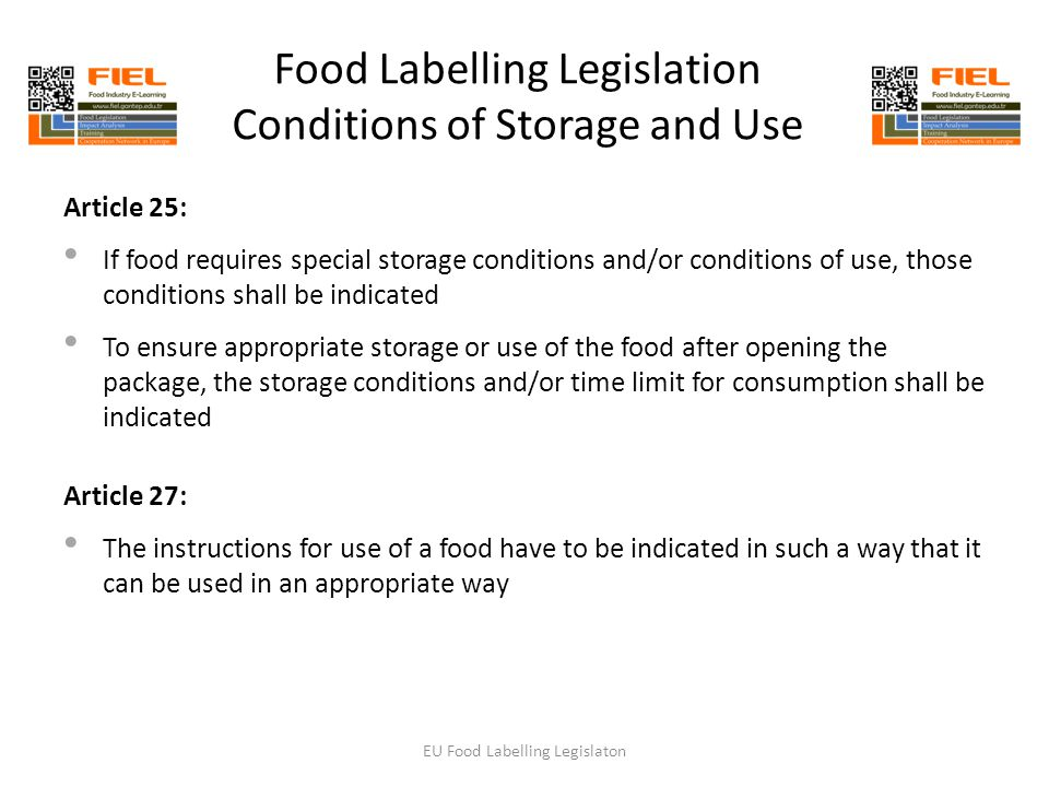 Food Labelling Legislation Conditions of Storage and Use Article 25: If food requires special storage conditions and/or conditions of use, those conditions shall be indicated To ensure appropriate storage or use of the food after opening the package, the storage conditions and/or time limit for consumption shall be indicated Article 27: The instructions for use of a food have to be indicated in such a way that it can be used in an appropriate way EU Food Labelling Legislaton
