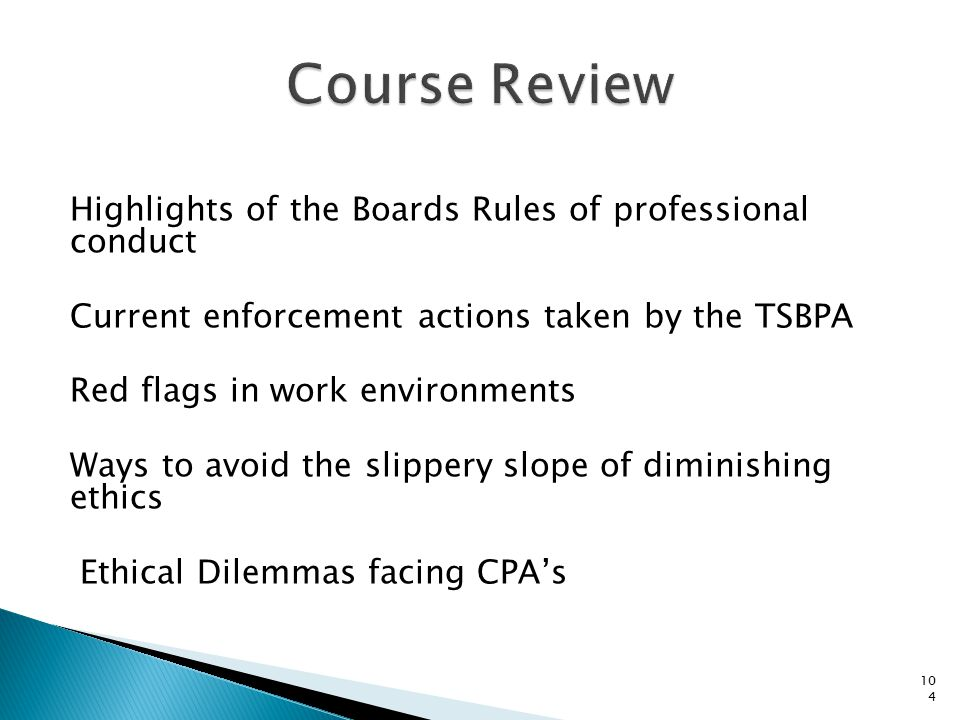 Highlights of the Boards Rules of professional conduct Current enforcement actions taken by the TSBPA Red flags in work environments Ways to avoid the slippery slope of diminishing ethics Ethical Dilemmas facing CPA's 104