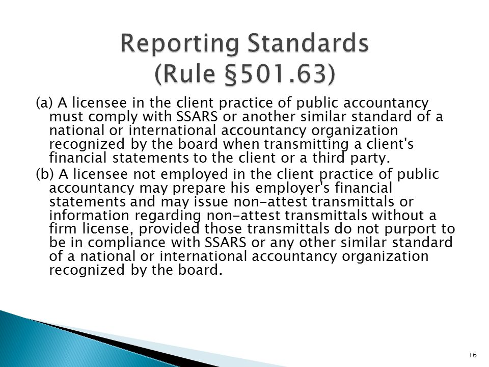 (a) A licensee in the client practice of public accountancy must comply with SSARS or another similar standard of a national or international accountancy organization recognized by the board when transmitting a client s financial statements to the client or a third party.