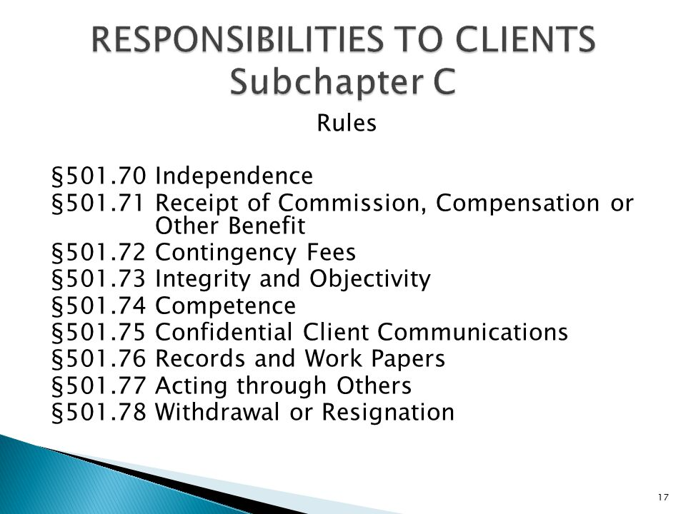 Rules §501.70 Independence §501.71 Receipt of Commission, Compensation or Other Benefit §501.72 Contingency Fees §501.73 Integrity and Objectivity §501.74 Competence §501.75 Confidential Client Communications §501.76 Records and Work Papers §501.77 Acting through Others §501.78 Withdrawal or Resignation 17