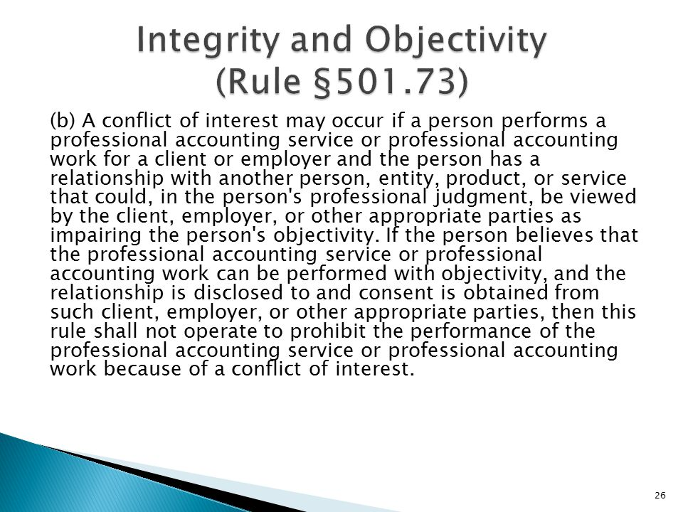 (b) A conflict of interest may occur if a person performs a professional accounting service or professional accounting work for a client or employer and the person has a relationship with another person, entity, product, or service that could, in the person s professional judgment, be viewed by the client, employer, or other appropriate parties as impairing the person s objectivity.