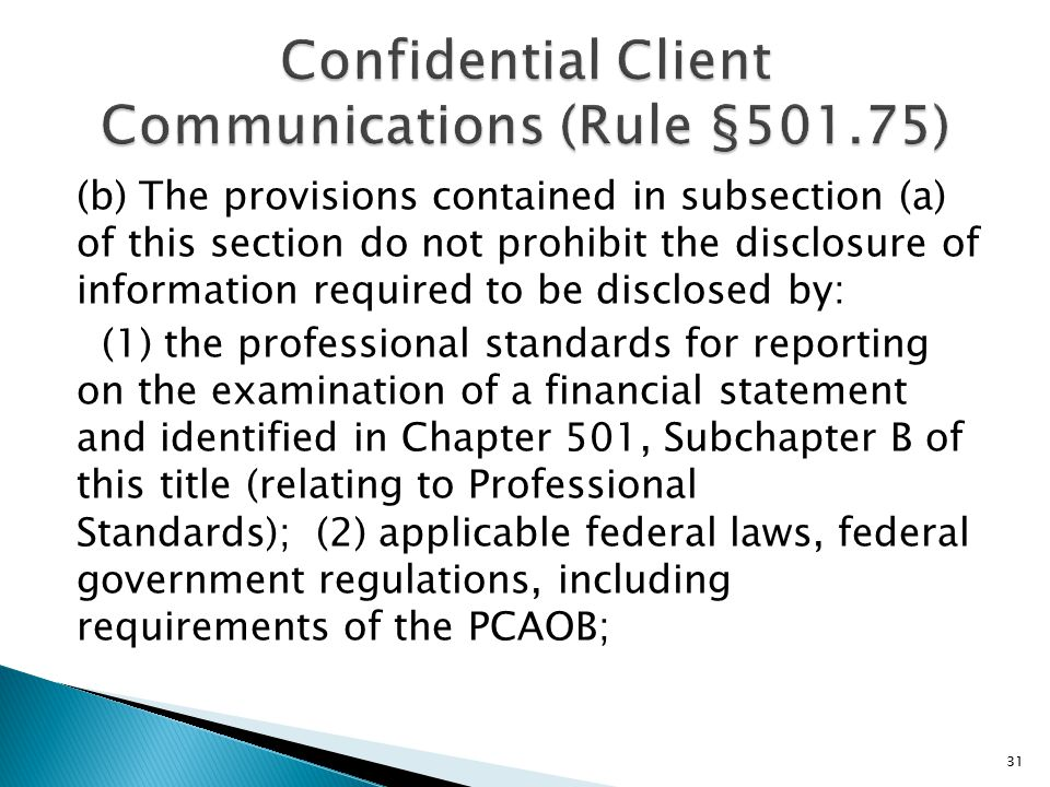 (b) The provisions contained in subsection (a) of this section do not prohibit the disclosure of information required to be disclosed by: (1) the professional standards for reporting on the examination of a financial statement and identified in Chapter 501, Subchapter B of this title (relating to Professional Standards); (2) applicable federal laws, federal government regulations, including requirements of the PCAOB; 31
