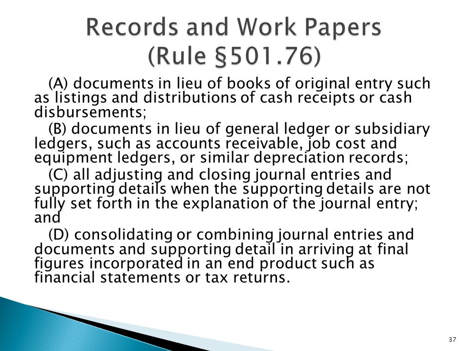 (A) documents in lieu of books of original entry such as listings and distributions of cash receipts or cash disbursements; (B) documents in lieu of general ledger or subsidiary ledgers, such as accounts receivable, job cost and equipment ledgers, or similar depreciation records; (C) all adjusting and closing journal entries and supporting details when the supporting details are not fully set forth in the explanation of the journal entry; and (D) consolidating or combining journal entries and documents and supporting detail in arriving at final figures incorporated in an end product such as financial statements or tax returns.