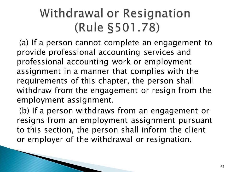 (a) If a person cannot complete an engagement to provide professional accounting services and professional accounting work or employment assignment in a manner that complies with the requirements of this chapter, the person shall withdraw from the engagement or resign from the employment assignment.