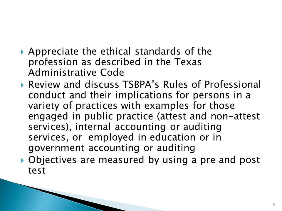  Appreciate the ethical standards of the profession as described in the Texas Administrative Code  Review and discuss TSBPA's Rules of Professional conduct and their implications for persons in a variety of practices with examples for those engaged in public practice (attest and non-attest services), internal accounting or auditing services, or employed in education or in government accounting or auditing  Objectives are measured by using a pre and post test 5