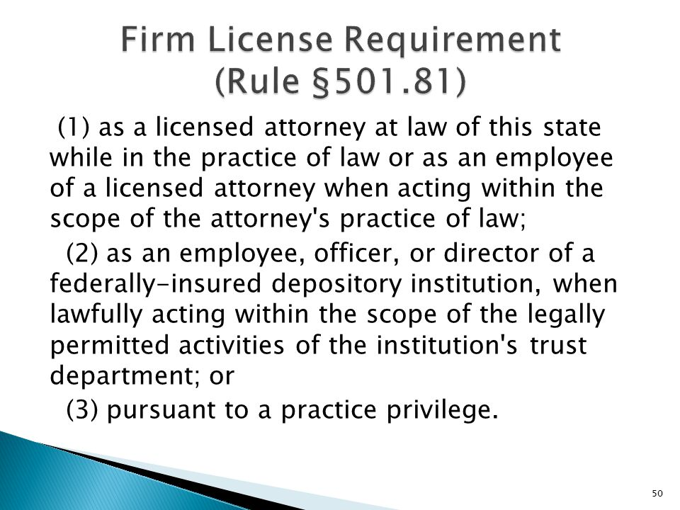 (1) as a licensed attorney at law of this state while in the practice of law or as an employee of a licensed attorney when acting within the scope of the attorney s practice of law; (2) as an employee, officer, or director of a federally-insured depository institution, when lawfully acting within the scope of the legally permitted activities of the institution s trust department; or (3) pursuant to a practice privilege.