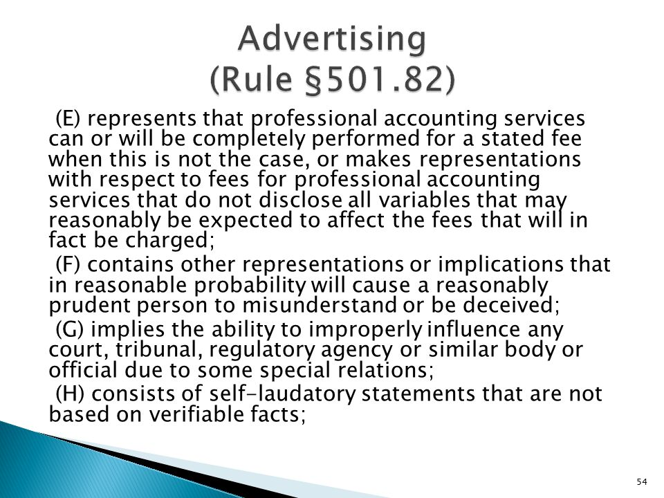 (E) represents that professional accounting services can or will be completely performed for a stated fee when this is not the case, or makes representations with respect to fees for professional accounting services that do not disclose all variables that may reasonably be expected to affect the fees that will in fact be charged; (F) contains other representations or implications that in reasonable probability will cause a reasonably prudent person to misunderstand or be deceived; (G) implies the ability to improperly influence any court, tribunal, regulatory agency or similar body or official due to some special relations; (H) consists of self-laudatory statements that are not based on verifiable facts; 54