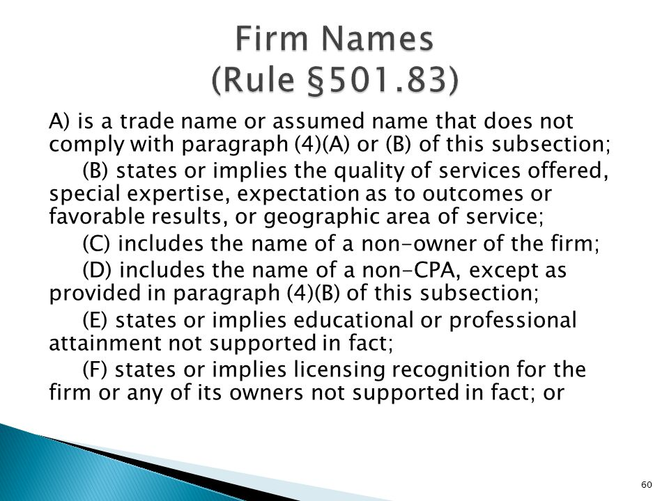A) is a trade name or assumed name that does not comply with paragraph (4)(A) or (B) of this subsection; (B) states or implies the quality of services offered, special expertise, expectation as to outcomes or favorable results, or geographic area of service; (C) includes the name of a non-owner of the firm; (D) includes the name of a non-CPA, except as provided in paragraph (4)(B) of this subsection; (E) states or implies educational or professional attainment not supported in fact; (F) states or implies licensing recognition for the firm or any of its owners not supported in fact; or 60