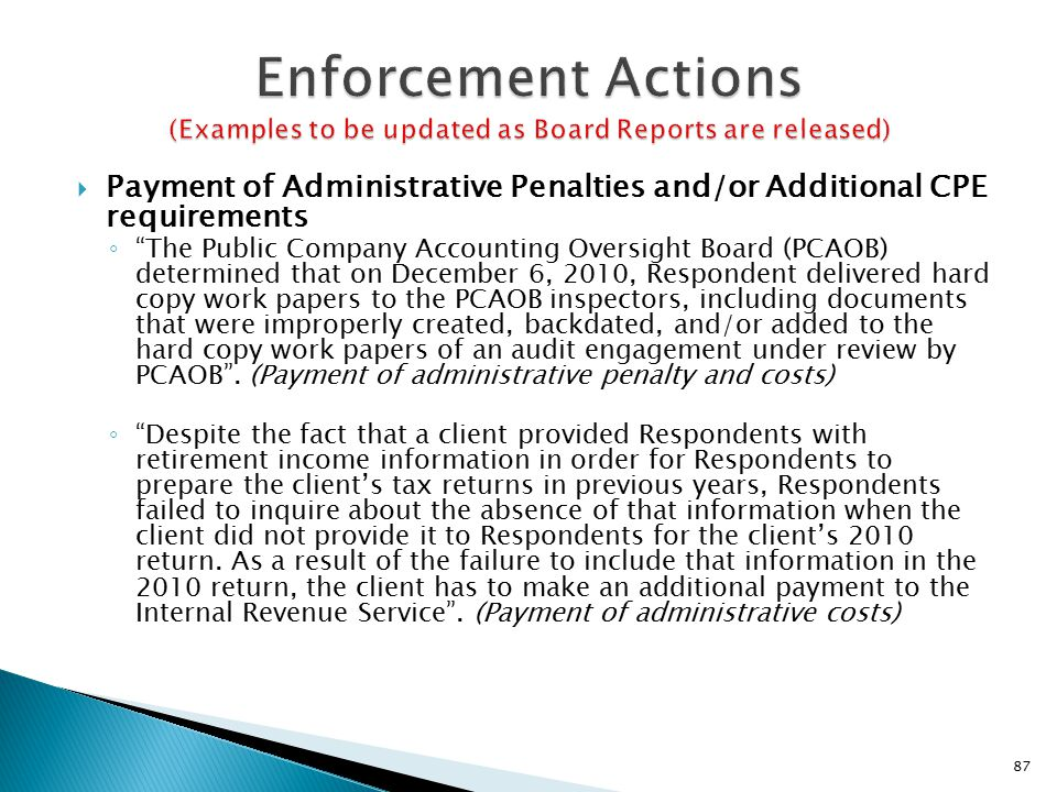  Payment of Administrative Penalties and/or Additional CPE requirements ◦ The Public Company Accounting Oversight Board (PCAOB) determined that on December 6, 2010, Respondent delivered hard copy work papers to the PCAOB inspectors, including documents that were improperly created, backdated, and/or added to the hard copy work papers of an audit engagement under review by PCAOB .