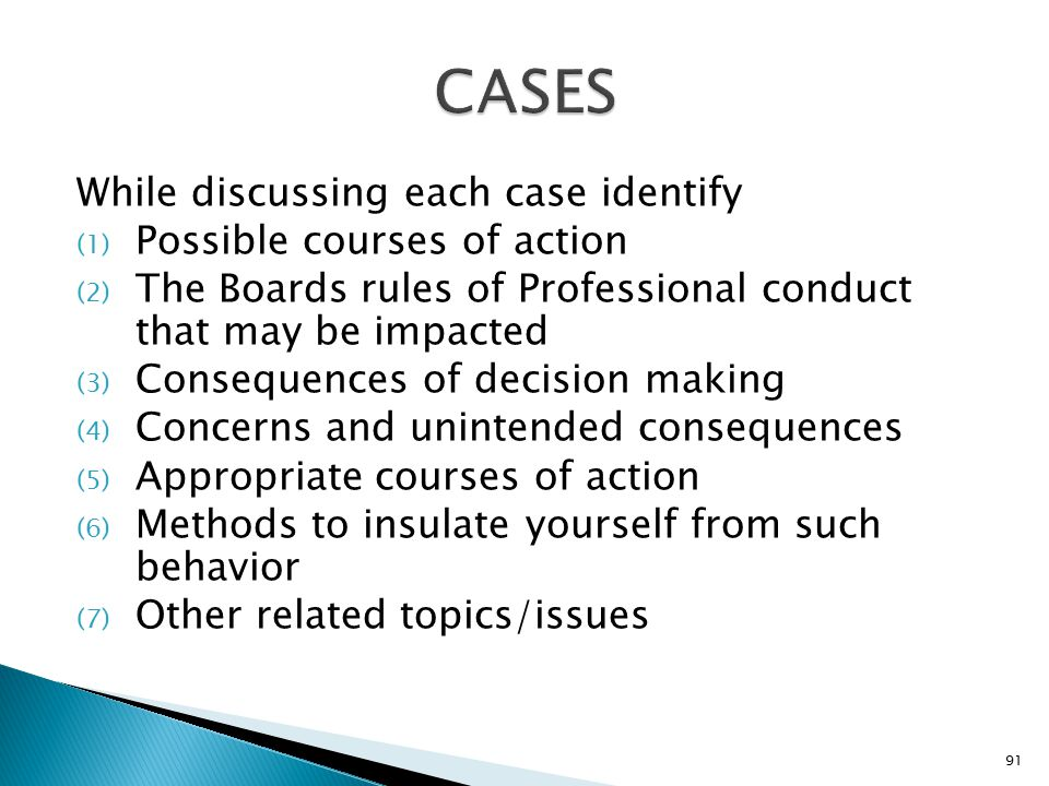 While discussing each case identify (1) Possible courses of action (2) The Boards rules of Professional conduct that may be impacted (3) Consequences of decision making (4) Concerns and unintended consequences (5) Appropriate courses of action (6) Methods to insulate yourself from such behavior (7) Other related topics/issues 91