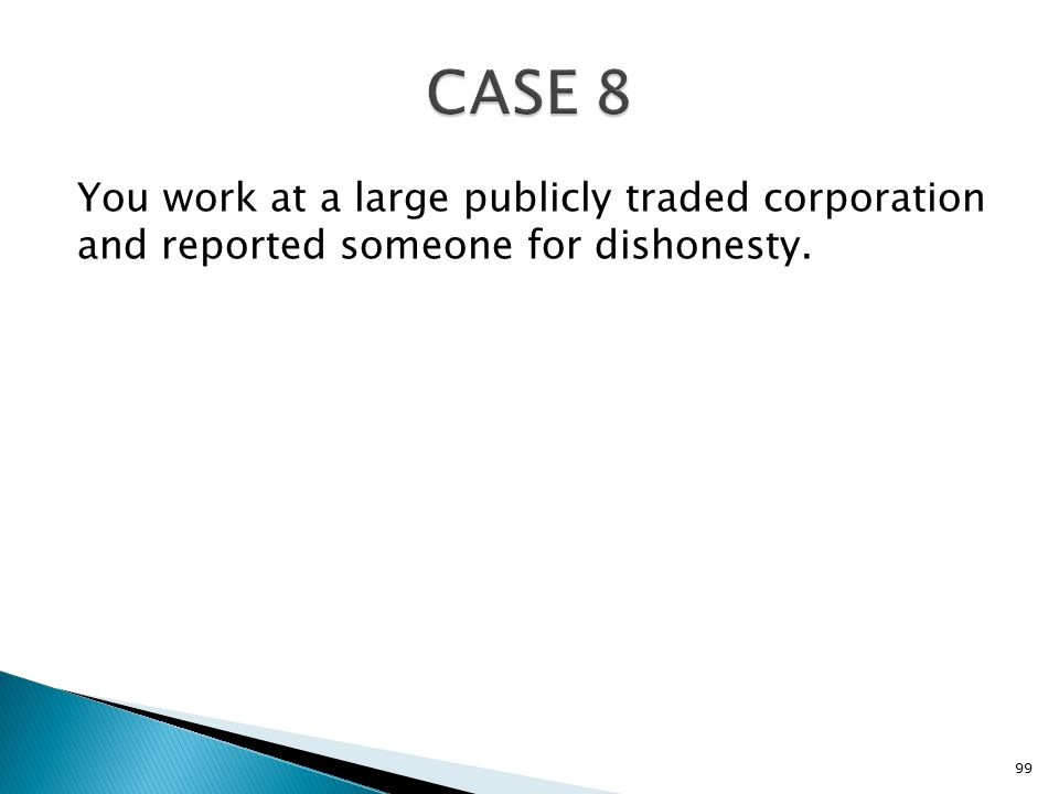 You work at a large publicly traded corporation and reported someone for dishonesty. 99