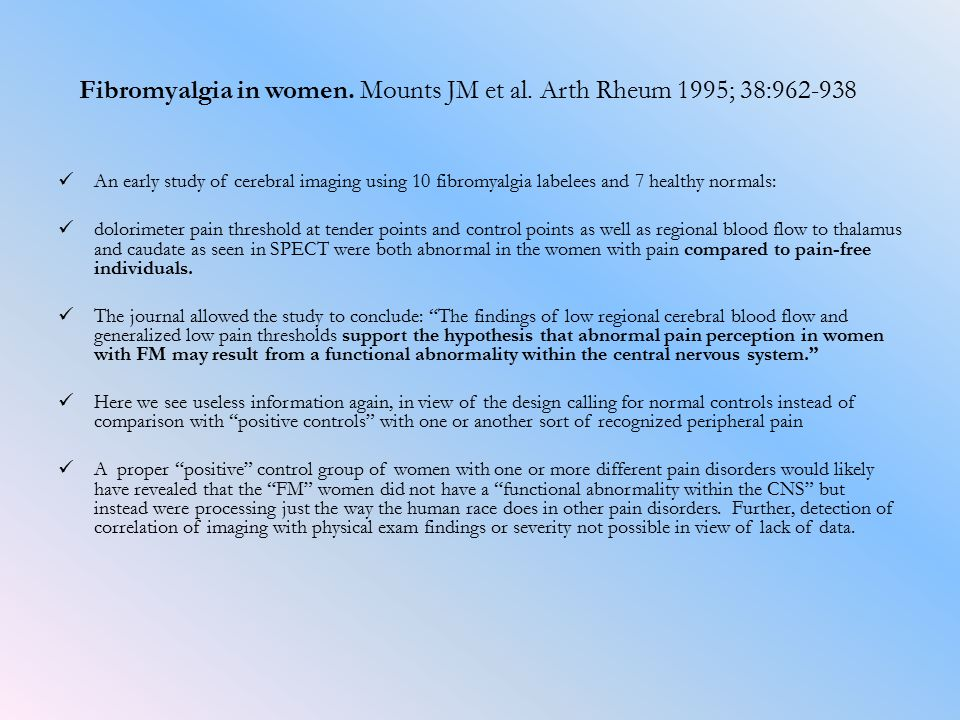 Fibromyalgia in women. Mounts JM et al. Arth Rheum 1995; 38:962-938 An early study of cerebral imaging using 10 fibromyalgia labelees and 7 healthy no