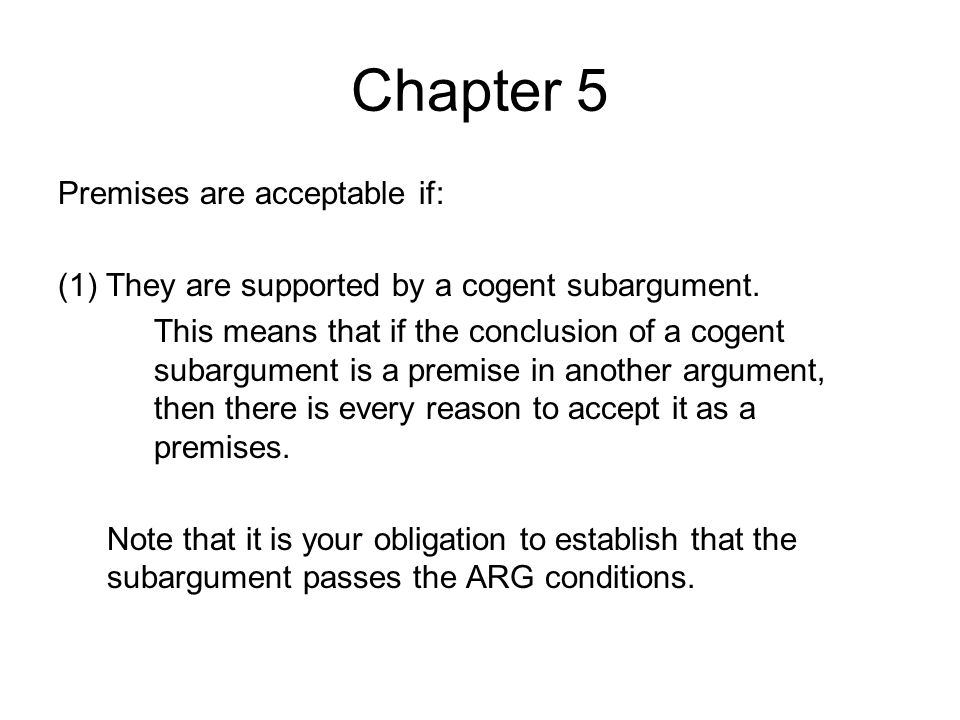 Chapter 5 Premises are acceptable if: (1)They are supported by a cogent subargument. This means that if the conclusion of a cogent subargument is a pr