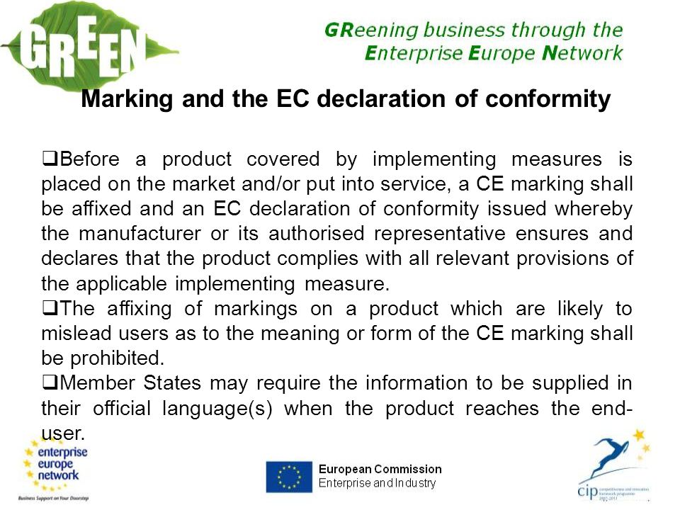 26 Marking and the EC declaration of conformity  Before a product covered by implementing measures is placed on the market and/or put into service, a CE marking shall be affixed and an EC declaration of conformity issued whereby the manufacturer or its authorised representative ensures and declares that the product complies with all relevant provisions of the applicable implementing measure.