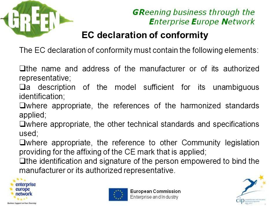 27 EC declaration of conformity The EC declaration of conformity must contain the following elements:  the name and address of the manufacturer or of its authorized representative;  a description of the model sufficient for its unambiguous identification;  where appropriate, the references of the harmonized standards applied;  where appropriate, the other technical standards and specifications used;  where appropriate, the reference to other Community legislation providing for the affixing of the CE mark that is applied;  the identification and signature of the person empowered to bind the manufacturer or its authorized representative.