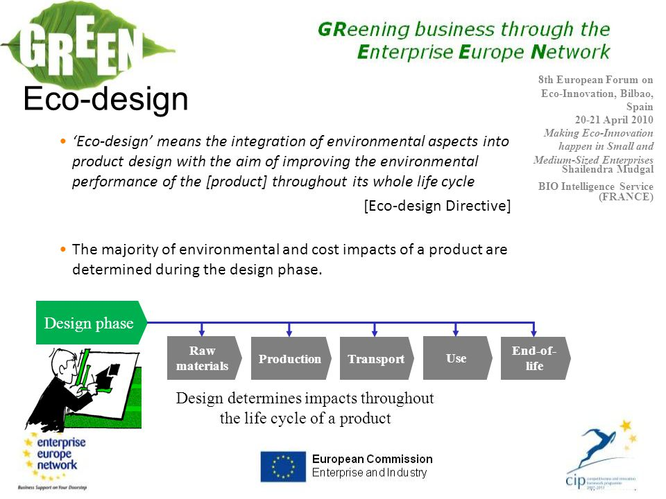 Eco-design 'Eco-design' means the integration of environmental aspects into product design with the aim of improving the environmental performance of the [product] throughout its whole life cycle [Eco-design Directive] The majority of environmental and cost impacts of a product are determined during the design phase.