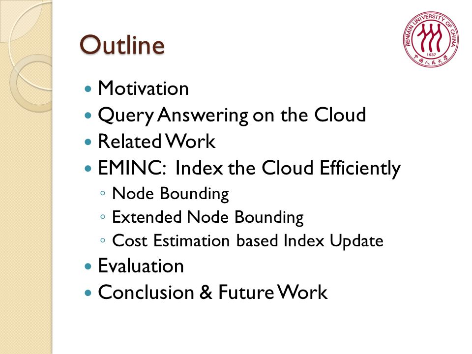 Outline Motivation Query Answering on the Cloud Related Work EMINC: Index the Cloud Efficiently ◦ Node Bounding ◦ Extended Node Bounding ◦ Cost Estimation based Index Update Evaluation Conclusion & Future Work
